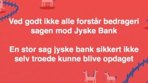 En lille bedragerisag mod jyske bank med ledelsen som medvirken i det fortsatte bedrageri
