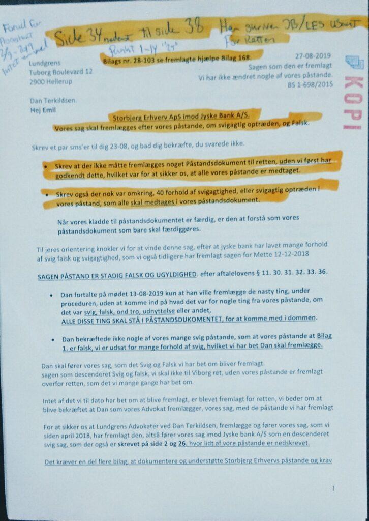 Side 1 af 43. 27-08-2019 til Lundgrens advokater. Brevet er bare et af mange, hvor vi gentagende beder, Lundgrens advokater, som den fuldmægtige Emil og Mette-Marie samt Dan Terkildsen, om at fremlægge klientens, altså vores svig påstande mod Jyske Bank. Vi henviser til de SMS'er i brevet, med påstande som er sendt til Emil, men som ingen af Lundgrens advokater ville fremlægge. I brevet henviser klienten til SMS 23-08-2019. og skriver at Emil fra Lundgrens ikke har svaret på deres klients SMS'er / Og henviser også til at Mette-Marie i Lundgrens. Som igen opyst vores påstande 10-12-2018, for at fremlægge klientens påstande overfor retten 18-12-2018. - DET ER ET FAKTUM. At Mette-Marie vælger sammen med Dan Terkildsen, ikke at fremlægge nogle af klientens påstande mod Jyske Bank, i det afsluttende processkrift 18-12-2018 Der Mette-Marie laver samme sidst på dagen 18. december og sender til retten. / DET ER ET FAKTUM At Lundgrens advokater 02-09-2019 laver og fremlæger processkrift 2, præcis 4 uger før planlagt hovedforhandlingen 30 septemper Lundgrens har i dette processkrift 2. heller ikke medtaget nogen af klientens svig påstande. Ligesom det er et Faktum, at Emil ikke deler Processkrift 2 med klienten, der først får en kopi, efter Lundgrens, er blevet fyret, efter mistanke om at Lundgrenens advokater er korrupte. - Hoved påstand er stadig sagens Bilag 1. en rentebytte fra 16-07-2008 på 4.328.000 kr. for et underliggende lån, der altså IKKE findes. At Bilag 1. er falsk er sagt 1.000 gange. Bare denne lille detalje undlader Lundgrens advokater at fremlægge for domstolen. / DET ER ET FAKTUM At Lundgrens, ved Dan Terkildsen, Mette-Marie og Emil, gentagne er oplyst, at SWAPPEN af 16-07-2008 Bilag 1. af klienten påstås falsk. Når Lundgrens advokater, fremlæger sagen, som om Bilag 1. er aftalt og godkendt. For derefter direkte dirækte mod klientens instruks, føre sagen som en sag om dårlig rådgivning, mod Klientens påstande. Så er må det være Lundgrens og Jyske Bank der må